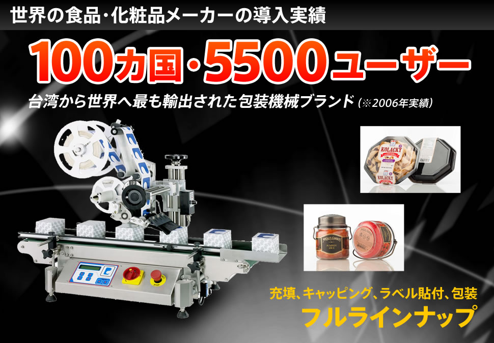 世界の食品・化粧品メーカーの導入実績100カ国・5500ユーザー 台湾から世界へ最も輸出された包装機械ブランド(※2006年実績)充填、キャッピング、ラベル貼付、包装フルラインナップ