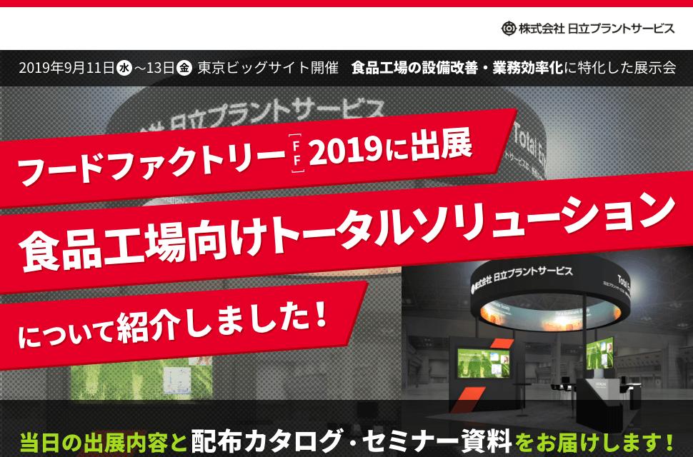 2019年9月11日(水)〜13日(金) 東京ビッグサイト開催 食品工場の設備改善・業務効率化に特化した展示会。フードファクトリー2019に出演。食品工場向けトータルソリューションについて紹介しました!当⽇の出展内容と配布カタログ、セミナー資料をお届けします︕