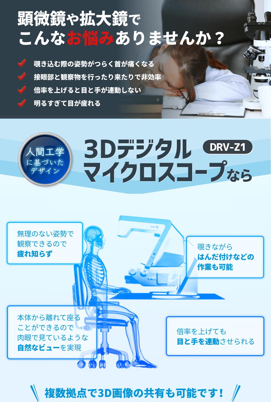 顕微鏡や拡大鏡でこんなお悩みありませんか? 覗き込む際の姿勢がつらく首が痛くなる 接眼部と観察物を行ったり来たりで非効率 倍率を上げると目と手が連動しない 明るすぎて目が疲れる 人間工学に基づいたデザイン 3Dデジタルマイクロスコープ DRV-Z1 なら 無理のない姿勢で観察できるので疲れ知らず 覗きながらはんだ付けなどの作業も可能 本体から離れて座ることができるので肉眼で見ているような自然なビューを実現 倍率をあげても目と手を連動させられる 複数拠点で3D画像の共有も可能です!