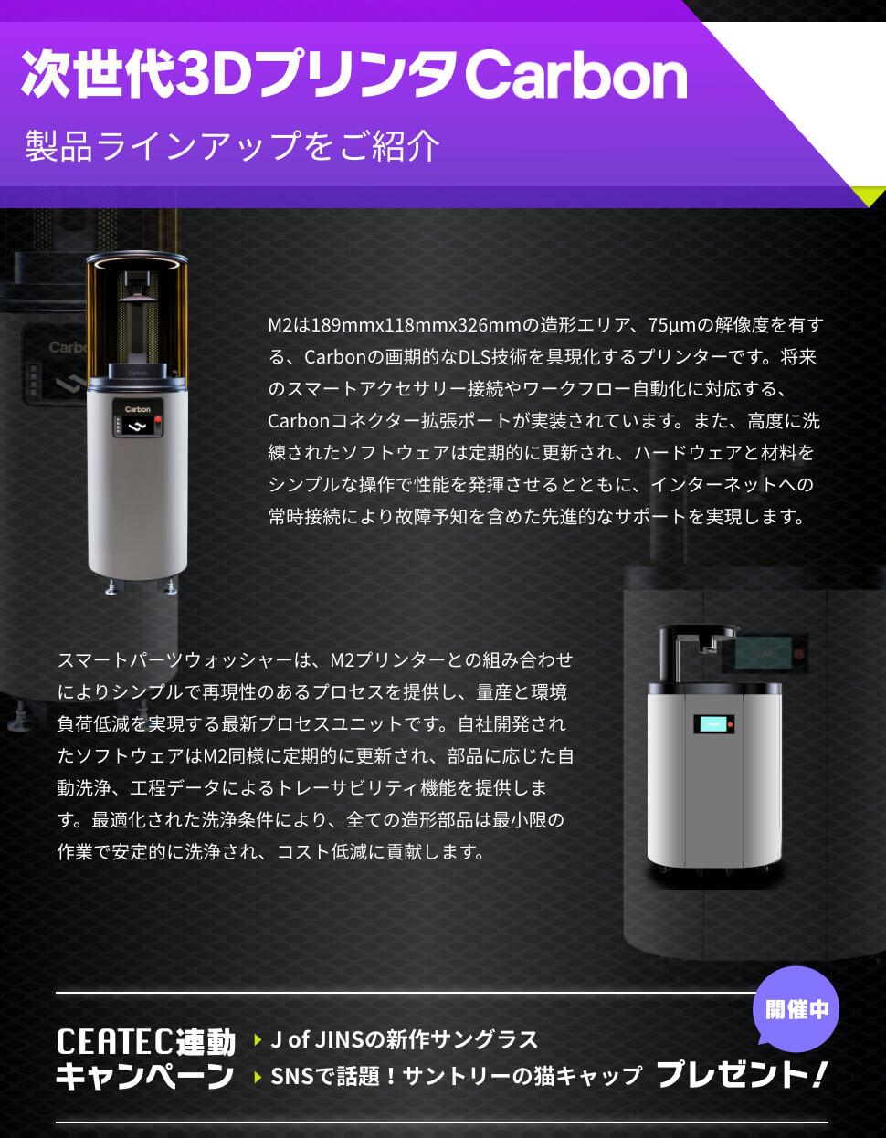 次世代3Dプリンタ Carbon 製品ラインアップをご紹介 M2は189mmx118mmx326mmの造形エリア、75μmの解像度を有する、Carbonの画期的なDLS技術を具現化するプリンターです。将来のスマートアクセサリー接続やワークフロー自動化に対応する、Carbonコネクター拡張ポートが実装されています。また、高度に洗練されたソフトウェアは定期的に更新され、ハードウェアと材料をシンプルな操作で性能を発揮させるとともに、インターネットへの常時接続により故障予知を含めた先進的なサポートを実現します。 スマートパーツウォッシャーは、M2プリンターとの組み合わせによりシンプルで再現性のあるプロセスを提供し、量産と環境負荷低減を実現する最新プロセスユニットです。自社開発されたソフトウェアはM2同様に定期的に更新され、部品に応じた自動洗浄、工程データによるトレーサビリティ機能を提供します。最適化された洗浄条件により、全ての造形部品は最小限の作業で安定的に洗浄され、コスト低減に貢献します。 CEATEC連動 キャンペーン 開催中 J of JINSの新作サングラス SNSで話題!サントリーの猫キャップ プレゼント!