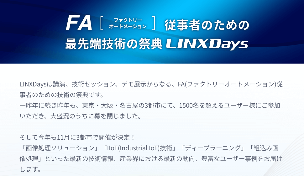 FA [ファクトリー オートメーション] 従事者のための最先端技術の祭典 LINXDays LINXDaysは講演、技術セッション、デモ展示からなる、FA(ファクトリーオートメーション)従事者のための技術の祭典です。 一昨年に続き昨年も、東京・大阪・名古屋の3都市にて、1500名を超えるユーザー様にご参加いただき、大盛況のうちに幕を閉じました。 そして今年も11月に3都市で開催が決定! 「画像処理ソリューション」「IIoT(Industrial IoT)技術」「ディープラーニング」「組込み画像処理」といった最新の技術情報、産業界における最新の動向、豊富なユーザー事例をお届けします。
