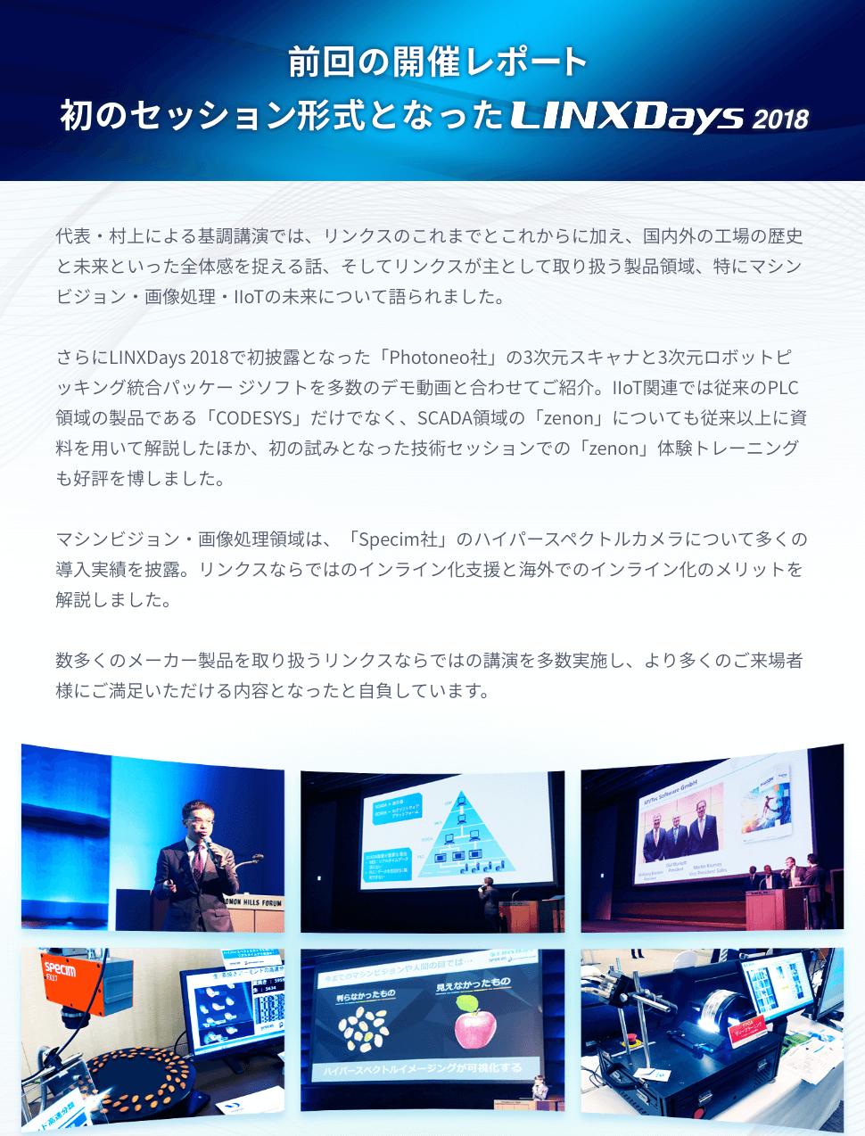 前回の開催レポート 初のセッション形式となったLINXDays 2018 代表・村上による基調講演では、リンクスのこれまでとこれからに加え、国内外の工場の歴史と未来といった全体感を捉える話、そしてリンクスが主として取り扱う製品領域、特にマシンビジョン・画像処理・IIoTの未来について語られました。 さらにLINXDays 2018で初披露となった「Photoneo社」の3次元スキャナと3次元ロボットピッキング統合パッケージソフトを多数のデモ動画と合わせてご紹介。IIoT関連では従来のPLC領域の製品である「CODESYS」だけでなく、SCADA領域の「zenon」についても従来以上に資料を用いて解説したほか、初の試みとなった技術セッションでの「zenon」体験トレーニングも好評を博しました。 マシンビジョン・画像処理領域は、「Specim社」のハイパースペクトルカメラについて多くの導入実績を披露。リンクスならではのインライン化支援と海外でのインライン化のメリットを解説しました。 数多くのメーカー製品を取り扱うリンクスならではの講演を多数実施し、より多くのご来場者様にご満足いただける内容となったと自負しています。
