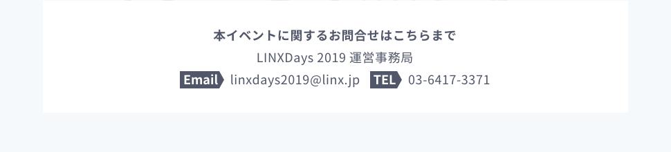 本イベントに関するお問合せはこちらまで LINXDays 2019 運営事務局 Email linxdays2019@linx.jp TEL 03-6417-3371