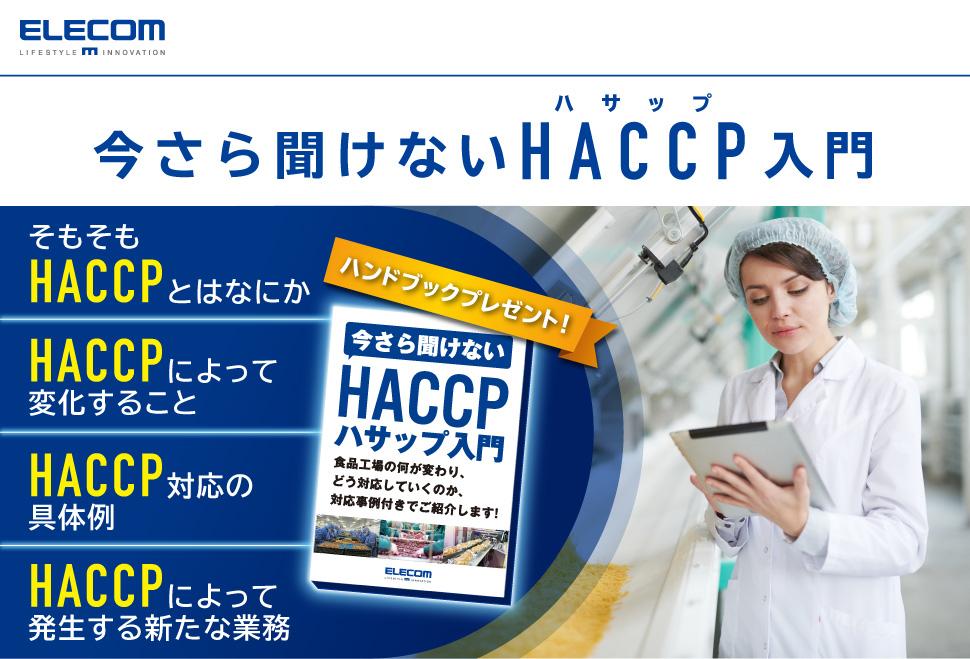 エレコム株式会社 今さら聞けないHACCP(ハサップ)入門 ハンドブックプレゼント! そもそもHACCPとはなにか HACCPによって変化すること HACCP対応の具体例 HACCPによって発生する新たな業務