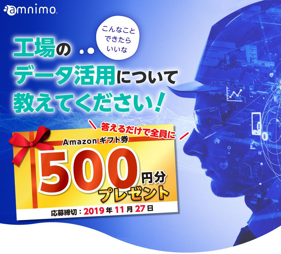 アムニモ株式会社 こんなことできたらいいな ⼯場のデータ活⽤について教えてください! 答えるだけで全員にAmazonギフト券500円分プレゼント 応募締切:2019年11⽉27⽇