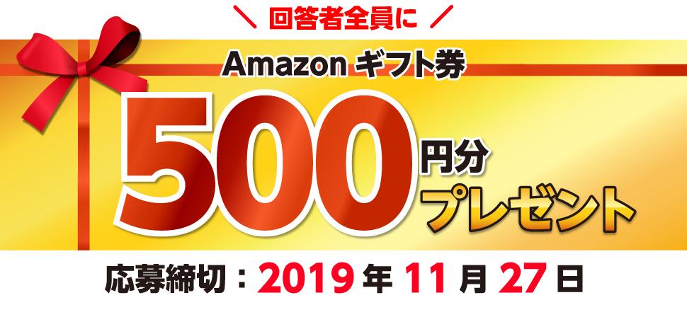 回答者全員にAmazonギフト券500円分プレゼント!応募締切:2019年11⽉27⽇まで