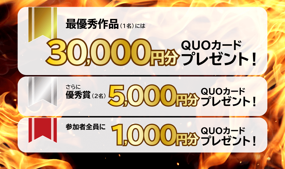 最優秀作品(1名)にはQUOカード30,000円分プレゼント!さらに優秀賞(2名)QUOカード5,000円プレゼント!参加者全員にQUOカード1,000円分プレゼント!