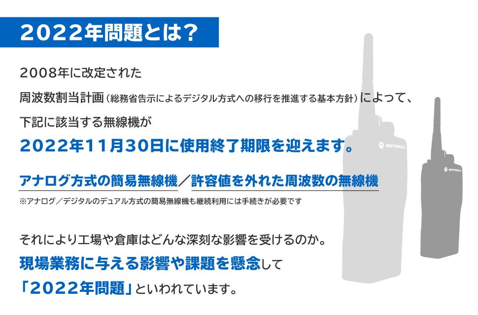 2022年問題とは? 2008年に改定された周波数割当計画(総務省告示によるデジタル方式への移行を推進する基本方針)によって、下記に該当する無線機が2022年11月30日に使用終了期限を迎えます。 アナログ方式の簡易無線機/許容値を外れた周波数の無線機 それにより工場や倉庫はどんな深刻な影響を受けるのか。現場業務に与える影響や課題を懸念して「2022年問題」といわれています。
