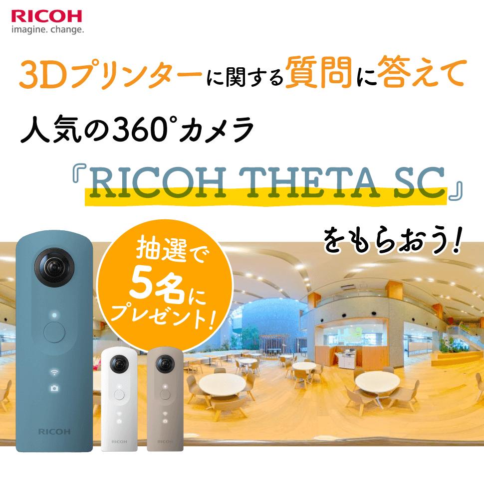 リコージャパン株式会社 3Dプリンターに関する質問に答えて人気の360°カメラ『RICOH THETA SC』をもらおう!抽選で5名にプレゼント!