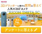 3Dプリンターに関する質問に答えて360°カメラ『RICOH THETA SC』をもらおう!