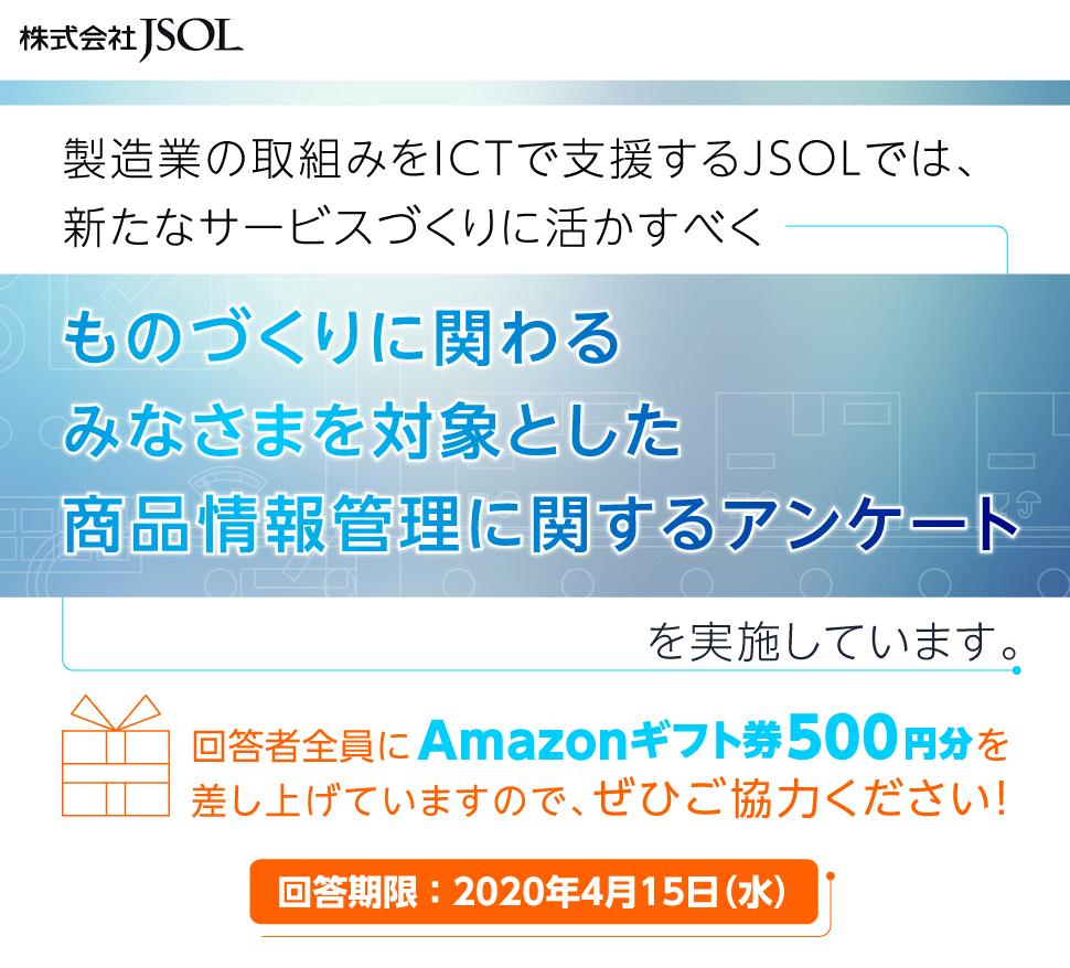 株式会社JSOL 製造業の取組みをICTで支援するJSOLでは、新たなサービスづくりに活かすべく ものづくりに関わるみなさまを対象とした商品情報管理に関するアンケートを実施しています。回答者全員にAmazonギフト券500円分を差し上げていますので、ぜひご協力ください!回答期限:2020年4月15日(水)