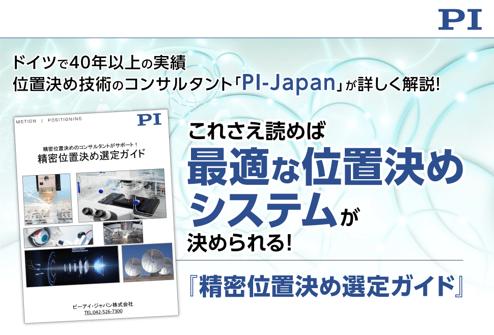 ピーアイ・ジャパン株式会社 ドイツで40年以上の実績 位置決め技術のコンサルタント「PI-Japan」が詳しく解説! これさえ読めば最適な位置決めシステムが決められる! 『精密位置決め選定ガイド』