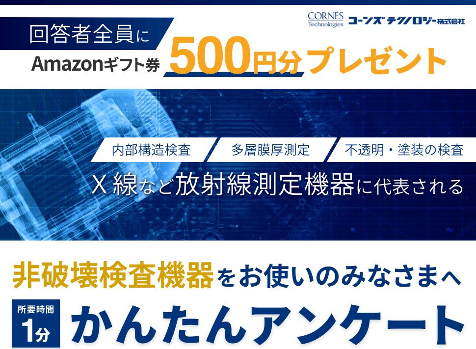 コーンズテクノロジー株式会社 回答者全員にAmazonギフト券500円分プレゼント X線など放射線測定機器に代表される 非破壊検査機器をお使いのみなさまへ かんたんアンケート