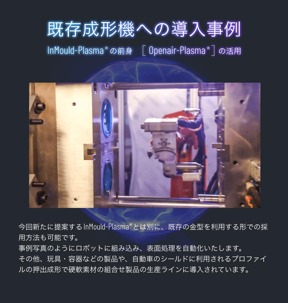 既存成形機への導入事例 InMould-Plasma(R)の前身「Openair-Plasma(R)」の活用 今回新たに提案するInMould-Plasma(R)とは別に、既存の金型を利用する形での採用方法も可能です。事例写真のようにロボットに組み込み、表面処理を自動化いたします。その他、玩具・容器などの製品や、自動車のシールドに利用されるプロファイルの押出成形で硬軟素材の組合せ製品の生産ラインに導入されています。