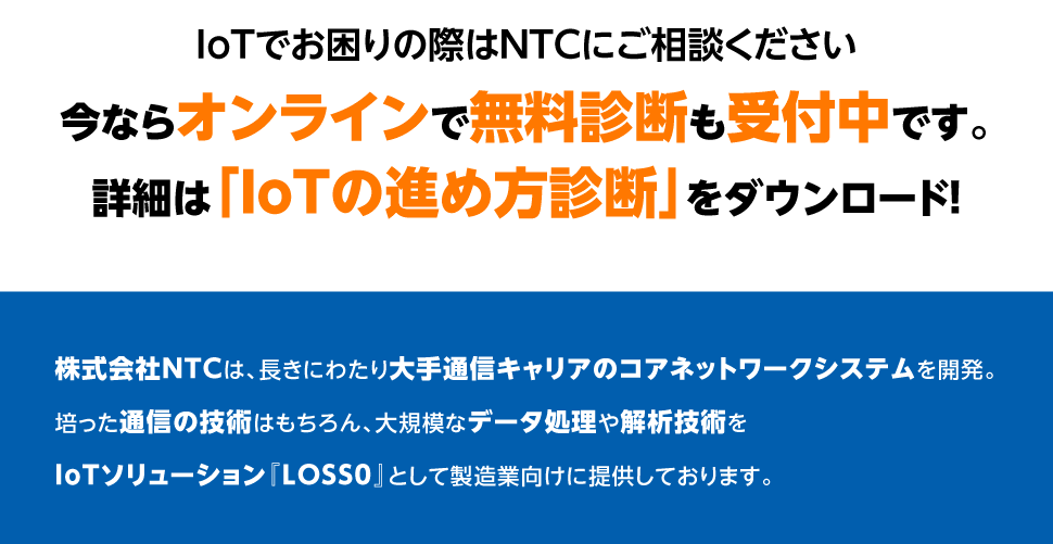 IoTでお困りの際はNTCにご相談ください 今ならオンラインで無料診断も受付中です。詳細は「IoTの進め方診断」をダウンロード! 株式会社NTCは、⾧きにわたり大手通信キャリアのコアネットワークシステムを開発。培った通信の技術はもちろん、大規模なデータ処理や解析技術をIoTソリューション『LOSS0』として製造業向けに提供しております。