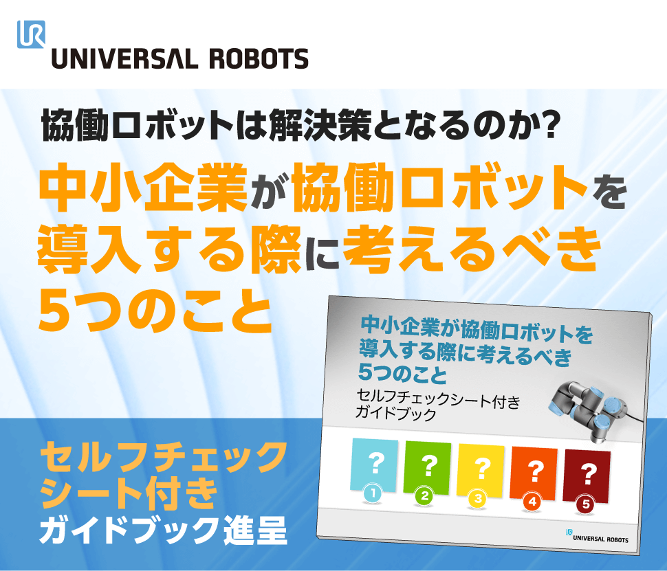 universal robot 協働ロボットは解決策となるのか?中小企業が協働ロボットを導入する際に考えるべき5つのこと セルフチェックシート付きガイドブック進呈