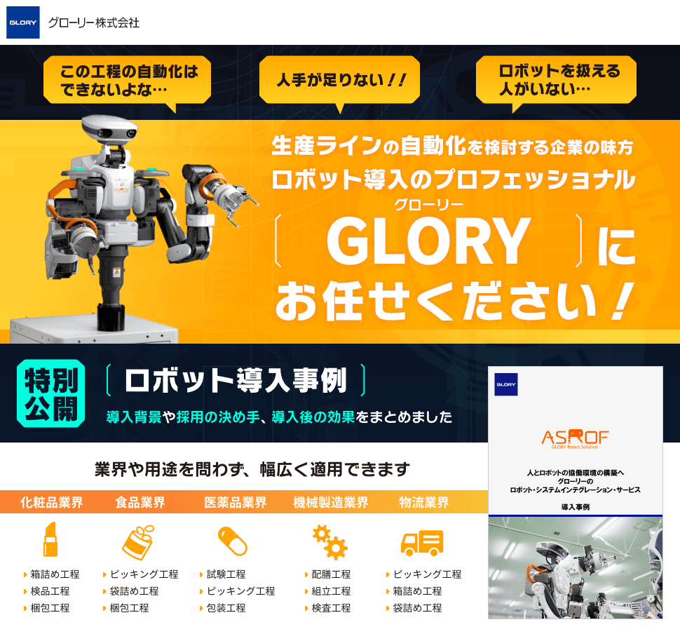 グローリー株式会社 この工程の自動化はできないよな… 人手が足りない!! ロボットを扱える人がいない… 生産ラインの自動化を検討する企業の味方 ロボット導入のプロフェッショナル GLORY(グローリー)にお任せください! 特別公開 ロボット導入事例 導入背景や採用の決め手、導入後の効果をまとめました 業界や用途を問わず、幅広く適用できます 化粧品業界 食品業界 医薬品業界 機械製造業界 物流業界