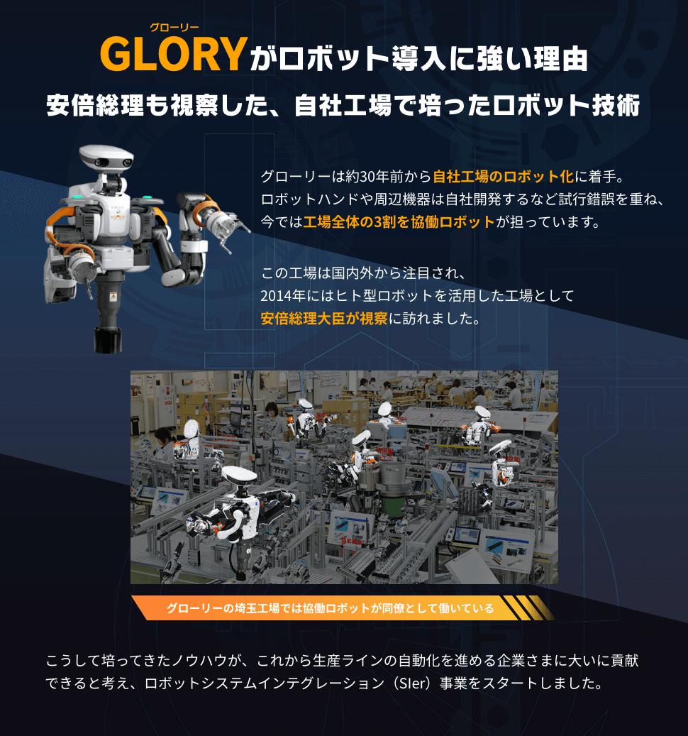 GLORY(グローリー)がロボット導入に強い理由 安倍総理も視察した、自社工場で培ったロボット技術 グローリーは約30年前から自社工場のロボット化に着手。ロボットハンドや周辺機器は自社開発するなど試行錯誤を重ね、今では工場全体の3割を協働ロボットが担っています。 この工場は国内外から注目され、2014年にはヒト型ロボットを活用した工場として安倍総理大臣が視察に訪れました。 こうして培ってきたノウハウが、これから生産ラインの自動化を進める企業さまに大いに貢献できると考え、ロボットシステムインテグレーション(SIer)事業をスタートしました。