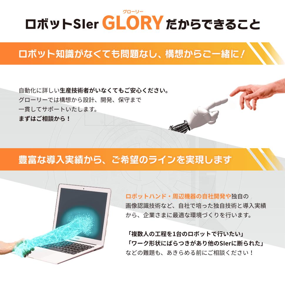 ロボットSIer GLORY(グローリー)だからできること ロボット知識がなくても問題なし、構想からご一緒に! 自動化に詳しい生産技術者がいなくてもご安心ください。グローリーでは構想から設計、開発、保守まで一貫してサポートいたします。まずはご相談から! 豊富な導入実績から、ご希望のラインを実現します ロボットハンド・周辺機器の自社開発や独自の画像認識技術など、自社で培った独自技術と導入実績から、企業さまに最適な環境づくりを行います。 「複数人の工程を1台のロボットで行いたい」「ワーク形状にばらつきがあり他のSIerに断られた」などの難題も、あきらめる前にご相談ください!