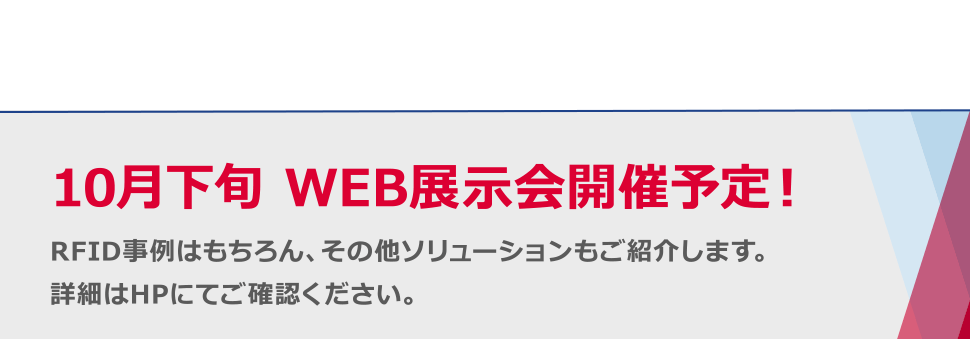 10月下旬WEB展示会開催予定! RFID事例はもちろん、その他ソリューションもご紹介します。詳細はHPにてご確認ください。