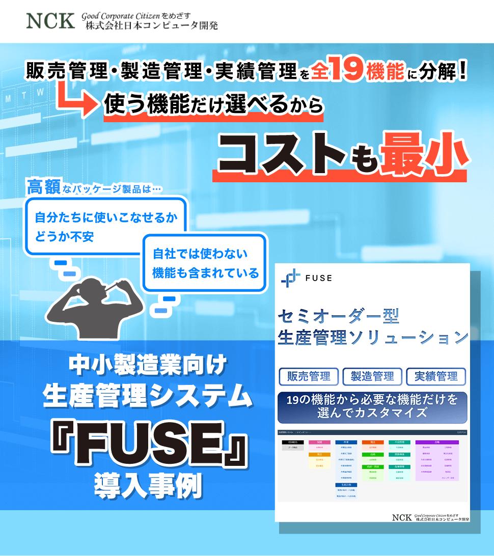 株式会社日本コンピュータ開発 販売管理・製造管理・実績管理を全19機能に分解! 使う機能だけ選べるからコストも最小 高額なパッケージ製品は… 自分たちに使いこなせるかどうか不安 自社では使わない機能も含まれている 中小製造業向け生産管理システム『FUSE』導入事例
