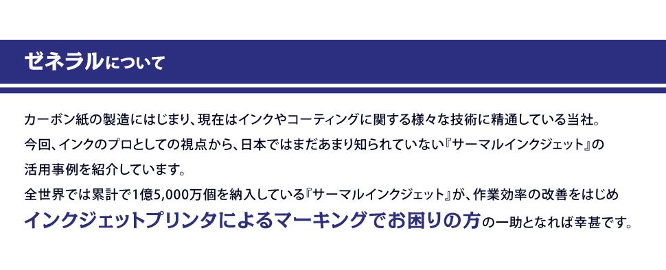 ゼネラルについて カーボン紙の製造にはじまり、現在はインクやコーティングに関する様々な技術に精通している当社。今回、インクのプロとしての視点から、日本ではまだあまり知られていない『サーマルインクジェット』の活用事例を紹介しています。 全世界では累計で1億5,000万個を納入している『サーマルインクジェット』が、作業効率の改善をはじめインクジェットプリンタによるマーキングでお困りの方の一助となれば幸甚です。