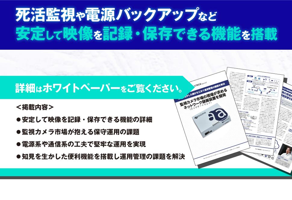 死活監視や電源バックアップなど安定して映像を記録・保存できる機能を搭載 詳細はホワイトペーパーをご覧ください。