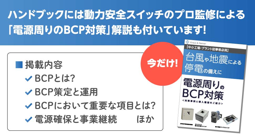 ハンドブックには動力安全スイッチのプロ監修による「電源周りのBCP対策」解説も付いています! 掲載内容 BCPとは? BCP策定と運用 BCPにおいて重要な項目とは? 電源確保と事業継続 ほか