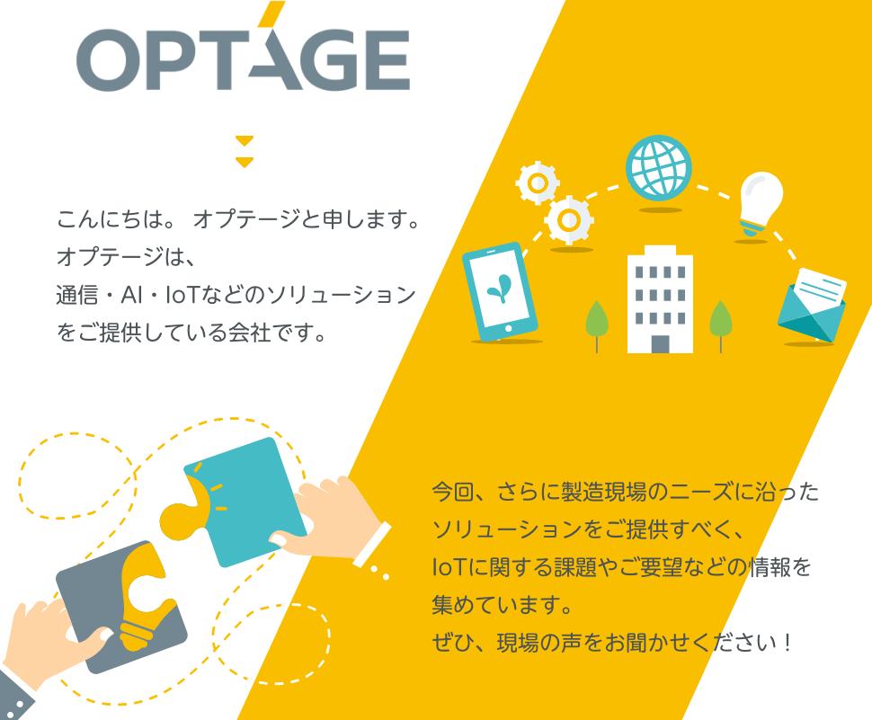 OPTAGE こんにちは。オプテージと申します。 オプテージは、通信・AI・IoTなどのソリューションをご提供している会社です。 今回、さらに製造現場のニーズに沿ったソリューションをご提供すべく、IoTに関する課題やご要望などの情報を集めています。 ぜひ、現場の声をお聞かせください!