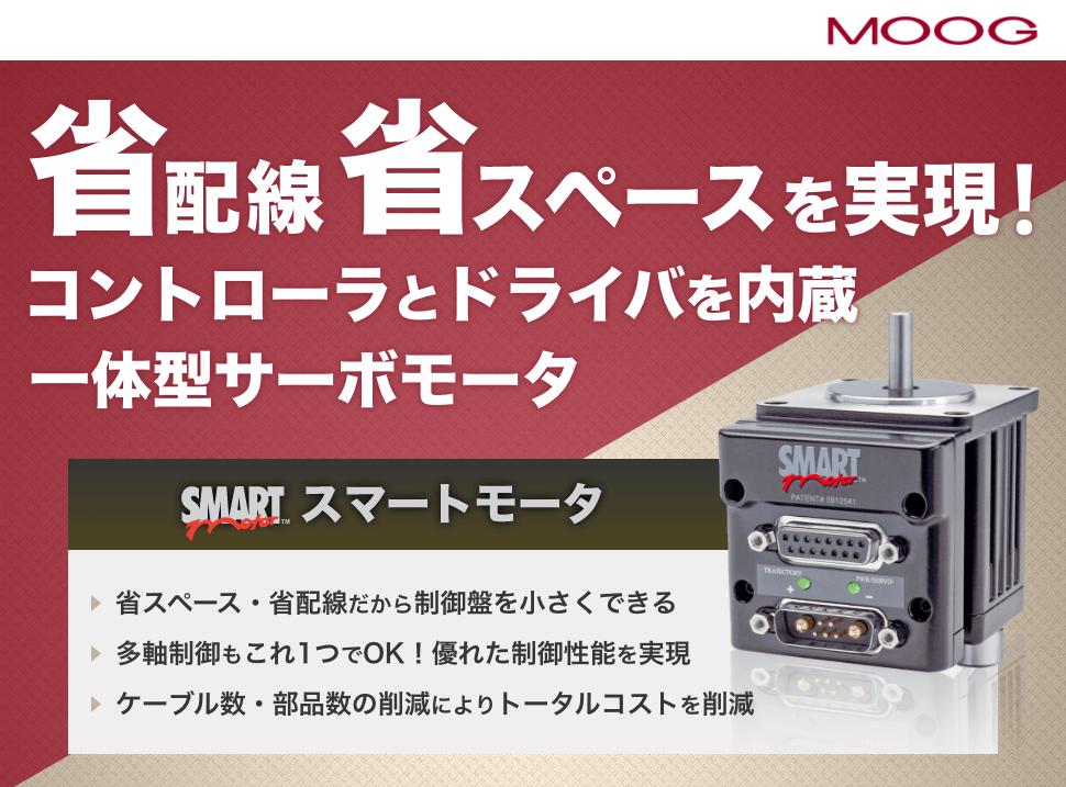 日本ムーグ株式会社 省配線・省スペースを実現! コントローラとドライバを内蔵 一体型サーボモータ SmartMotor(TM) スマートモータ 省スペース・省配線だから制御盤を小さくできる 多軸制御もこれ1つでOK!優れた制御性能を実現 ケーブル数・部品数の削減によりトータルコストを削減