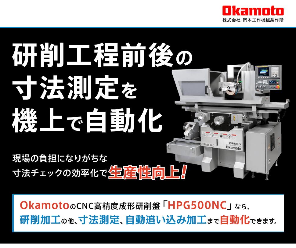 株式会社岡本工作機械製作所 研削工程前後の寸法測定を機上で自動化 現場の負担になりがちな寸法チェックの効率化で生産性向上! OkamotoのCNC高精度成形研削盤「HPG500NC」なら、研削加工の他、寸法測定、自動追い込み加工まで自動化できます。
