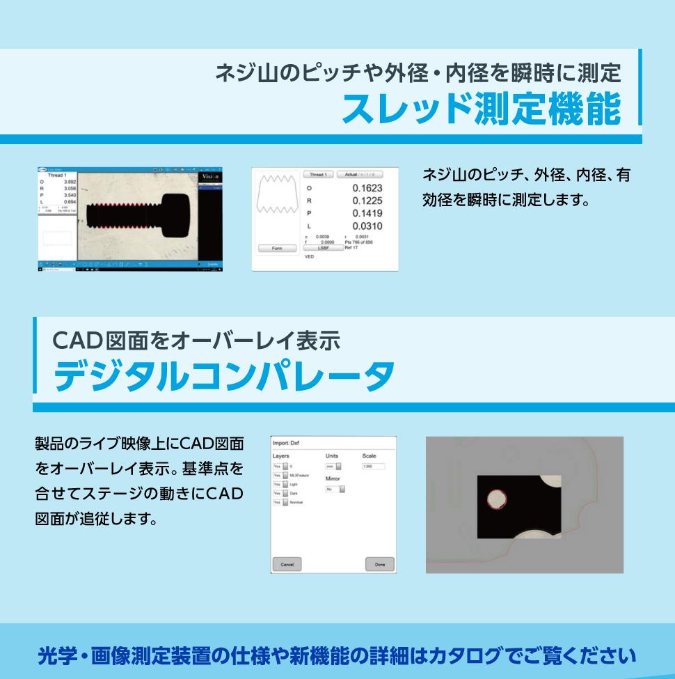 ネジ山のピッチや外径・内径を瞬時に測定【スレッド測定機能】 CAD図面をオーバーレイ表示【デジタルコンパレータ】 光学・画像測定装置の仕様や新機能の詳細はカタログでご覧ください