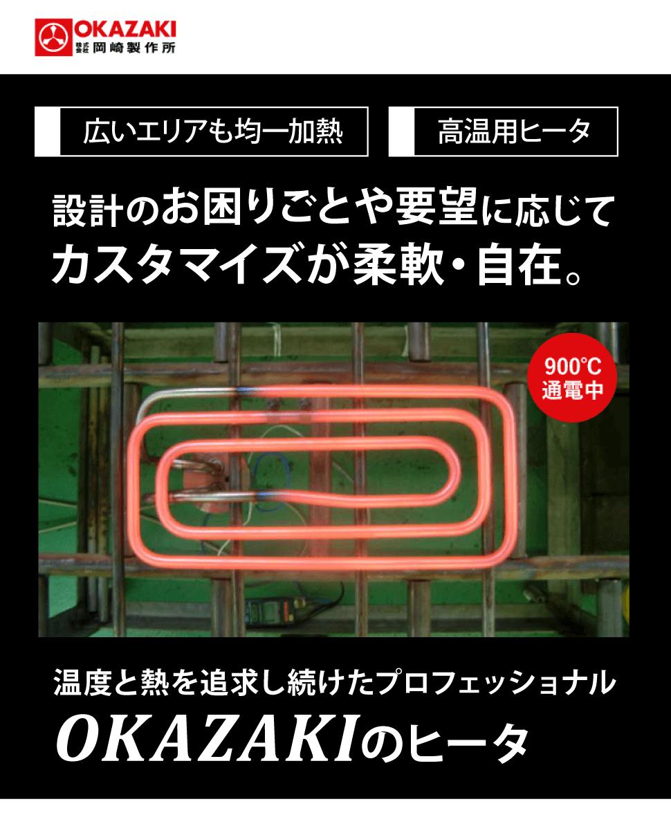 株式会社岡崎製作所 広いエリアも均一加熱 高温用ヒータ 設計のお困りごとや要望に応じてカスタマイズが柔軟・自在。 温度と熱を追求し続けたプロフェッショナル OKAZAKIのヒータ