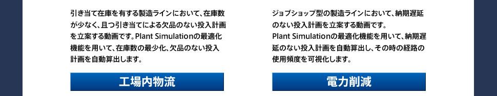 在庫の最少化:引き当て在庫を有する製造ラインにおいて、在庫数が少なく、且つ引き当てによる欠品のない投入計画を立案する動画です。Plant Simulationの最適化機能を用いて、在庫数の最少化、欠品のない投入計画を自動算出します。/投入計画の最適化:ジョブショップ型の製造ラインにおいて、納期遅延のない投入計画を立案する動画です。 Plant Simulationの最適化機能を用いて、納期遅延のない投入計画を自動算出し、その時の経路の使用頻度を可視化します。