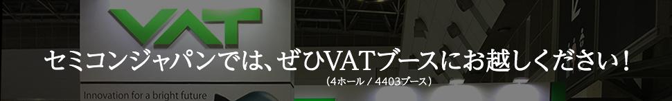 セミコンジャパンでは、ぜひVATブースにお越しください!