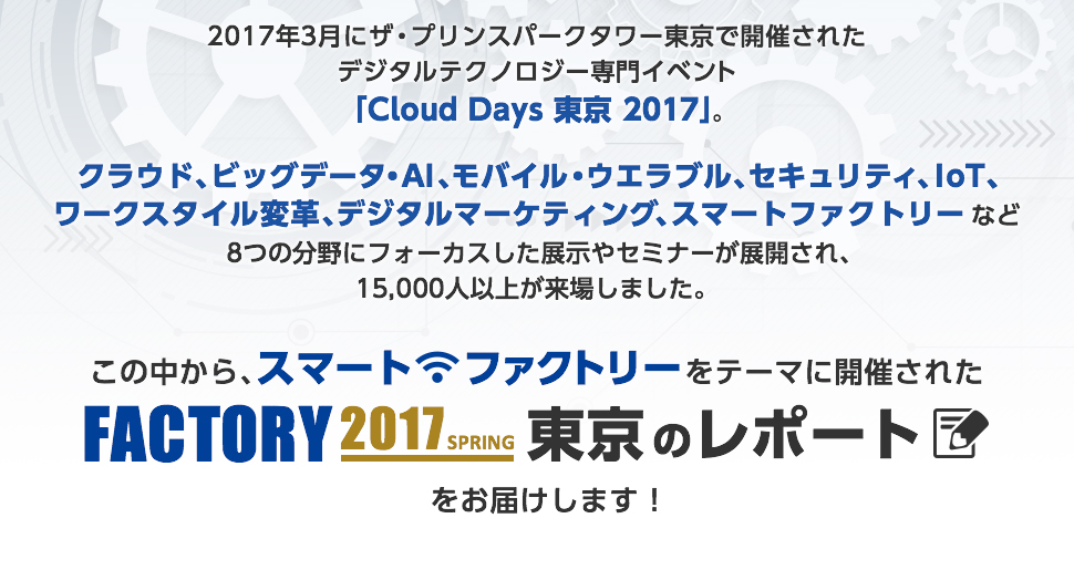 2017年3月にザ・プリンスパークタワー東京で開催されたデジタルテクノロジー専門イベント「Cloud Days 東京 2017」。 クラウド、ビッグデータ・AI、モバイル・ウエラブル、セキュリティ、IoT、ワークスタイル変革、デジタルマーケティング、スマートファクトリーなど8つの分野にフォーカスした展示やセミナーが展開され、15,000人以上が来場しました。 この中からスマートファクトリーをテーマに展開された『FACTORY 2017 SPRING』のレポートをお届けします!