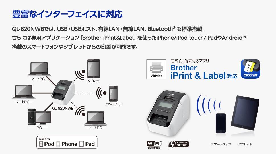 豊富なインターフェイスに対応!QL-820NWBでは、USB・USBホスト、有線LAN・無線LAN、Bluetooth®も標準搭載。 さらには専用アプリケーション「Brother iPrint&Label」を使ったiPhone/iPod touch/iPadやAndroid™ 搭載のスマートフォンやタブレットからの印刷が可能です。