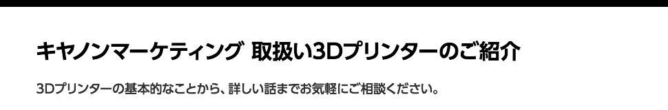 キヤノンマーケティング 取扱い3Dプリンターのご紹介「豊富な製品ラインアップを収録 3Dプリンター総合カタログ」「高精細デスクトップ3Dプリンター『Form 2』」「造形範囲が大きいデスクトップ 3Dプリンター『L-DEVOシリーズ』」