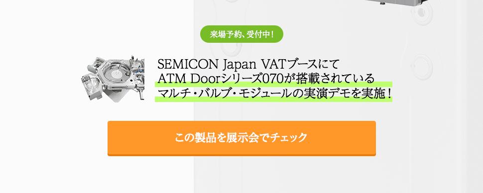 来場予約、受付中!SEMICON Japan VATブースにて ATM Doorシリーズ070が搭載されているマルチ・バルブ・モジュールの実演デモを実施!