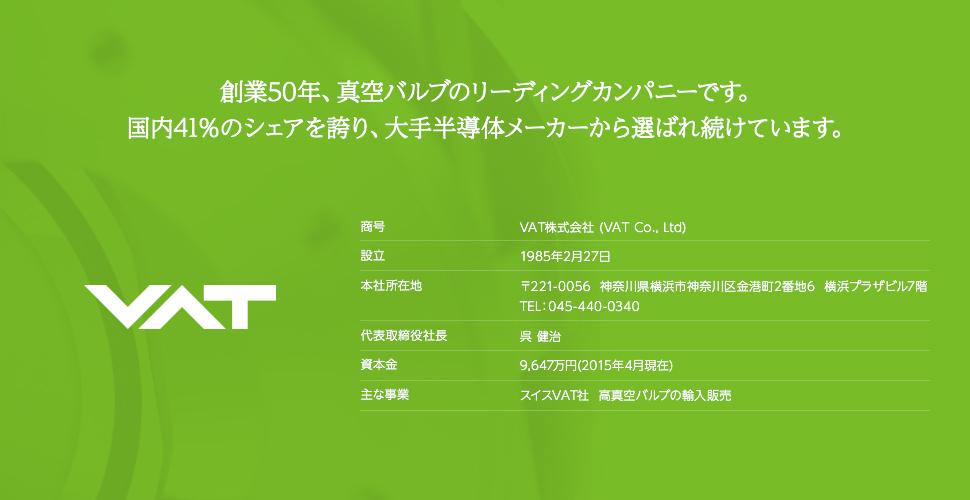 創業50年、真空バルブのリーディングカンパニーです。国内41%のシェアを誇り、大手半導体メーカーから選ばれ続けています。 商号:VAT株式会社 (VAT Co., Ltd) 設立:1985年2月27日 本社所在地:〒221-0056 神奈川県横浜市神奈川区金港町2番地6 横浜プラザビル7階 TEL:045-440-0340 代表取締役社長:呉 健治 資本金:9,647万円(2015年4月現在) 主な事業:スイスVAT社 高真空バルブの輸入販売